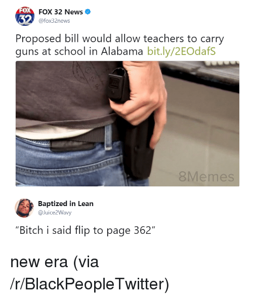 "Bitch, Blackpeopletwitter, and Guns: 0  FOX 32 News  @fox32news  Proposed bill would allow teachers to carry  guns at school in Alabama bit.ly/2EOdafS  8Memes  Baptized in Lean  @Juice2Wavy  ""Bitch i said flip to page 362"" <p>new era (via /r/BlackPeopleTwitter)</p>"