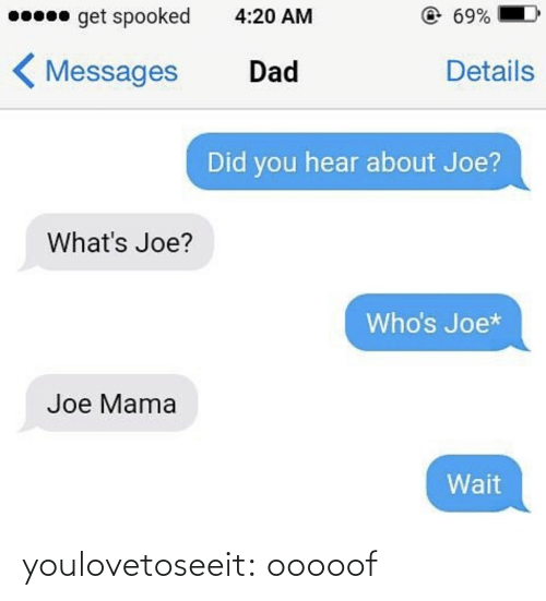 Messages: 0 get spooked  @69%  4:20 AM  < Messages  Details  Dad  Did you hear about Joe?  What's Joe?  Who's Joe*  Joe Mama  Wait youlovetoseeit:  ooooof