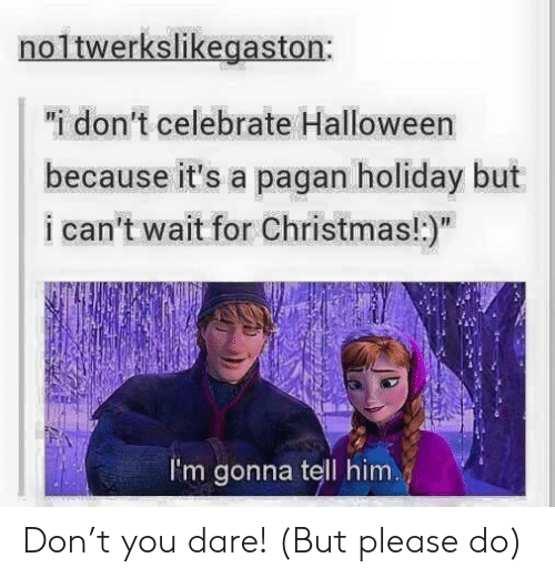 """pagan: 0  """"i don't celebrate Halloween  because it's a pagan holiday but  i can't wait for Christmas!:)""""  I'm gonna tell him. Don't you dare! (But please do)"""
