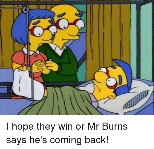 Mr. Burns: 0 I hope they win or Mr Burns says he's coming back!