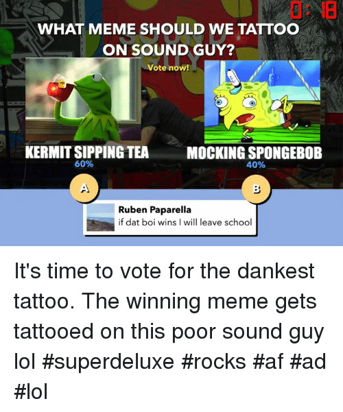 Af, Lol, and Meme: 0: IB  WHAT MEME SHOULD WE TATTOO  ON SOUND GUY?  Vote now!  KERMIT SIPPING TEA  60%  MOCKING SPONGEBOB  40%  Ruben Paparella  if dat boi wins I will leave school It's time to vote for the dankest tattoo. The winning meme gets tattooed on this poor sound guy lol  #superdeluxe #rocks #af #ad #lol