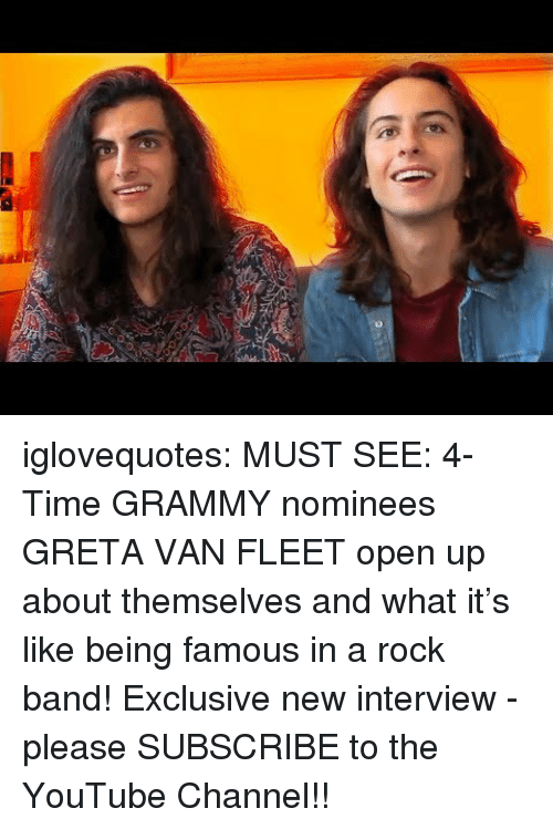 Grammy: 0 iglovequotes:    MUST SEE: 4-Time GRAMMY nominees GRETA VAN FLEET open up about themselves and what it's like being famous in a rock band! Exclusive new interview - please SUBSCRIBE to the YouTube Channel!!