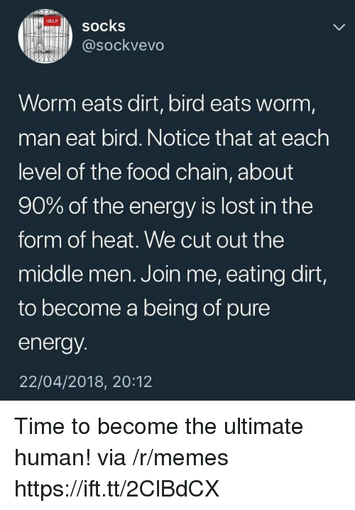 Energy, Food, and Memes: 0% ilb socks  @sockvevo  Worm eats dirt, bird eats worm,  man eat bird. Notice that at each  level of the food chain, about  90% of the energy is lost in the  form of heat. We cut out the  middle men. Join me, eating dirt,  to become a being of pure  energy  22/04/2018, 20:12 Time to become the ultimate human! via /r/memes https://ift.tt/2ClBdCX