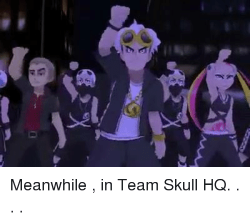 Memes, Skull, and 🤖: 0  Ka Meanwhile , in Team Skull HQ. . . .