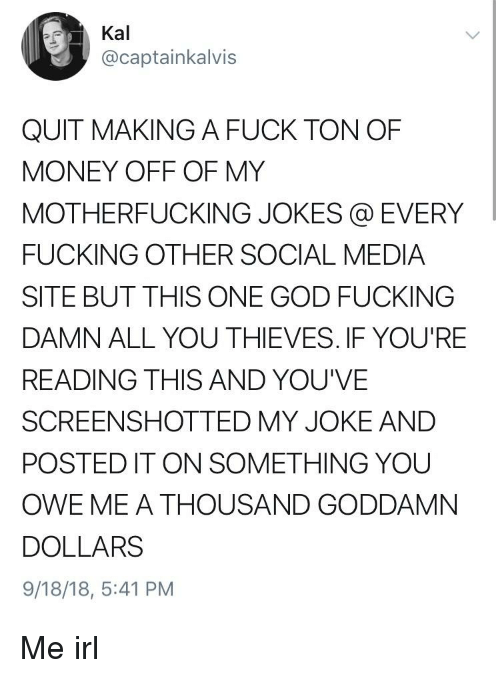 Fucking, God, and Money: 0  Kal  @captainkalvis  QUIT MAKING A FUCK TON OF  MONEY OFF OF MY  MOTHERFUCKING JOKES @ EVERY  FUCKING OTHER SOCIAL MEDIA  SITE BUT THIS ONE GOD FUCKING  DAMN ALL YOU THIEVES. IF YOU'RE  READING THIS AND YOU'VE  SCREENSHOTTED MY JOKE AND  POSTED IT ON SOMETHING YOU  OWE ME A THOUSAND GODDAMN  DOLLARS  9/18/18, 5:41 PM