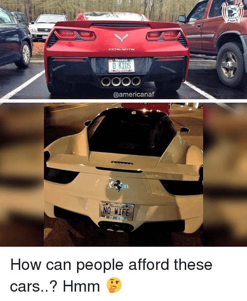 Cars, Memes, and Kids: 0 KIDS  @americanaf  NO WIFE How can people afford these cars..? Hmm 🤔