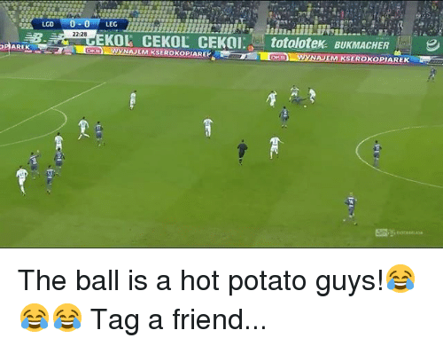 Memes, Potato, and 🤖: 0 LEGR  22-28  EKOL CEKOL CEKOtotolotek BUKMACHER  KSWYNAJEM KSEROKOPIAREK The ball is a hot potato guys!😂😂😂 Tag a friend...