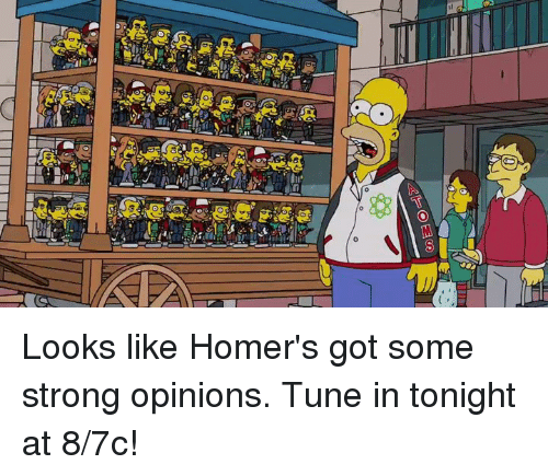Strong Opinionated: 0 Looks like Homer's got some strong opinions. Tune in tonight at 8/7c!