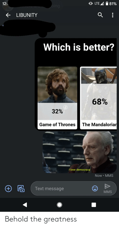 "Oing: ""0, LTE A 1 81%  12:  oing  e LIBUNITY  Which is better?  68%  32%  The Mandaloriar  Game of Thrones  I love democracy.  Now • MMS  Text message  MMS Behold the greatness"