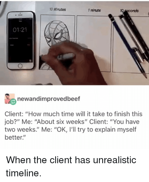 """Funny, Mrw, and Time: 0 Mirutes  1 minute  01:21  newandimprovedbeef  Client: """"How much time will it take to finish this  job?"""" Me: """"About six weeks"""" Client: """"You have  two weeks."""" Me: """"OK, I'll try to explain myself  better."""" When the client has unrealistic timeline."""
