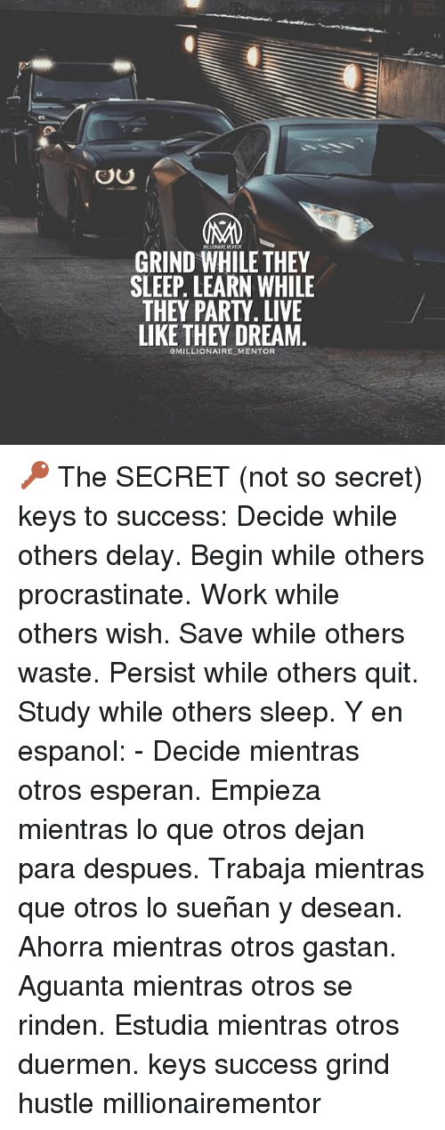Memes, Party, and Work: 0  MLUONAIRE MENTOR  GRIND WHILE THEY  SLEEP. LEARN WHILE  THEY PARTY. LIVE  LIKE THEY DREAM  GMILLIONAIRE MENTOR 🔑 The SECRET (not so secret) keys to success: Decide while others delay. Begin while others procrastinate. Work while others wish. Save while others waste. Persist while others quit. Study while others sleep. Y en espanol: - Decide mientras otros esperan. Empieza mientras lo que otros dejan para despues. Trabaja mientras que otros lo sueñan y desean. Ahorra mientras otros gastan. Aguanta mientras otros se rinden. Estudia mientras otros duermen. keys success grind hustle millionairementor