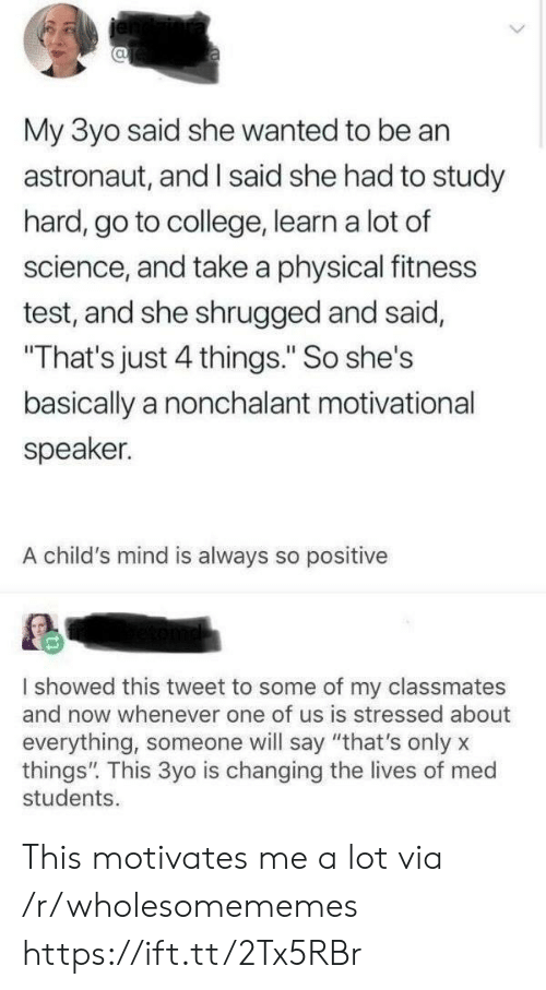 """motivational speaker: 0  My 3yo said she wanted to be an  astronaut, and I said she had to study  hard, go to college, learn a lot of  science, and take a physical fitness  test, and she shrugged and said,  That's just 4 things."""" So she's  basically a nonchalant motivational  speaker.  A child's mind is always so positive  showed this tweet to some of my classmates  and now whenever one of us is stressed about  everything, someone will say """"that's only x  things"""". This 3yo is changing the lives of med  students This motivates me a lot via /r/wholesomememes https://ift.tt/2Tx5RBr"""