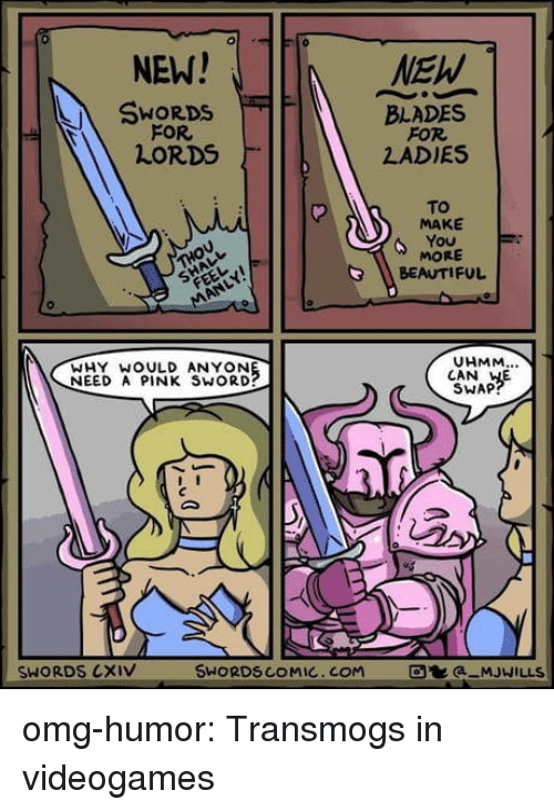 a pink: 0  NEW!  SWORDS  FOR  LORDS  BLADES  FOR  LADIES  To  MAKE  MORE  BEAUTIFUL  UHMM  WHY WOULD ANYON  NEED A PINK SWORD?  CAN HE  SWAP  SWORDS CXIV  SWORDSCOMIC.COM  a MJWILLS omg-humor:  Transmogs in videogames