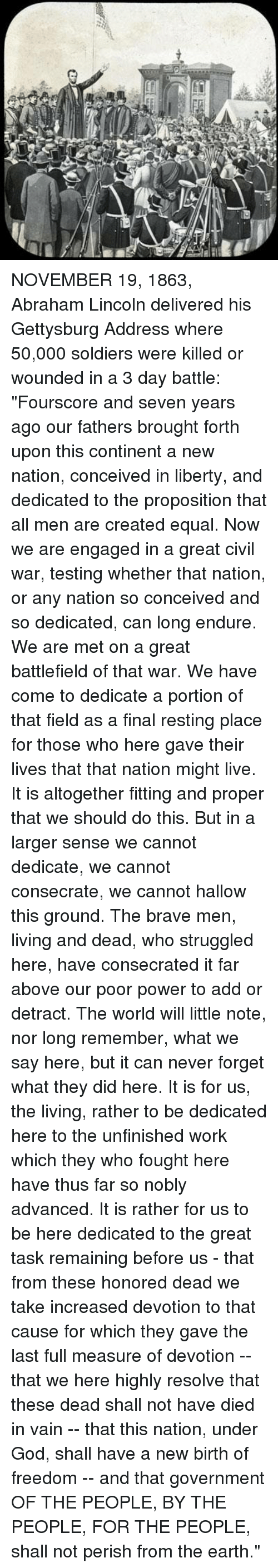 """proposition: 0 NOVEMBER 19, 1863, Abraham Lincoln delivered his Gettysburg Address where 50,000 soldiers were killed or wounded in a 3 day battle:  """"Fourscore and seven years ago our fathers brought forth upon this continent a new nation, conceived in liberty, and dedicated to the proposition that all men are created equal.  Now we are engaged in a great civil war, testing whether that nation, or any nation so conceived and so dedicated, can long endure.  We are met on a great battlefield of that war.  We have come to dedicate a portion of that field as a final resting place for those who here gave their lives that that nation might live.  It is altogether fitting and proper that we should do this.  But in a larger sense we cannot dedicate, we cannot consecrate, we cannot hallow this ground.  The brave men, living and dead, who struggled here, have consecrated it far above our poor power to add or detract.  The world will little note, nor long remember, what we say here, but it can never forget what they did here.  It is for us, the living, rather to be dedicated here to the unfinished work which they who fought here have thus far so nobly advanced.  It is rather for us to be here dedicated to the great task remaining before us -  that from these honored dead we take increased devotion to that cause for which they gave the last full measure of devotion --  that we here highly resolve that these dead shall not have died in vain --  that this nation, under God, shall have a new birth of freedom -- and  that government OF THE PEOPLE, BY THE PEOPLE, FOR THE PEOPLE, shall not perish from the earth."""""""