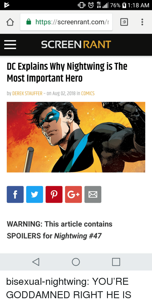 goddamned: 0 O  4G  L LTE  11 1 76%  1 : 1 8 AM  â  https://screen rant.com/r  「D  SCREEN RANT  DC Explains Why Nightwing is The  Most Important Hero  by DEREK STAUFFER- on Aug 02,2018 in COMICS  WARNING: This article contains  SPOILERS for Nightwing bisexual-nightwing:  YOU'RE GODDAMNED RIGHT HE IS