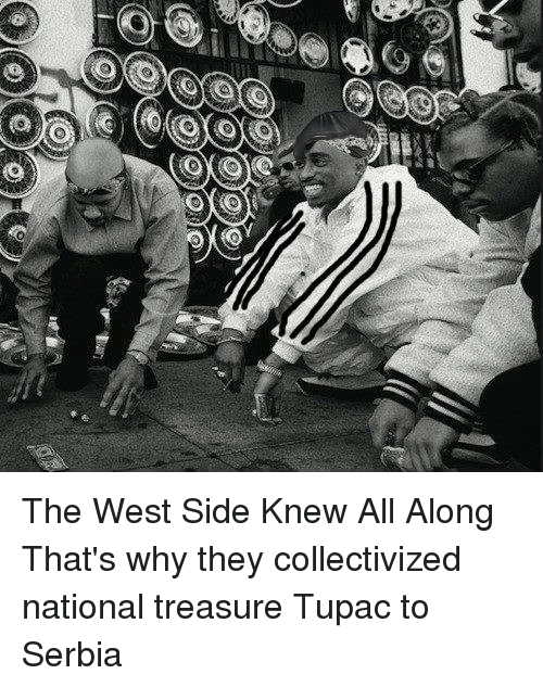 Tupac, Serbia, and Slavic: 0)(o  (a  (6(6 The West Side Knew All Along  That's why they collectivized national treasure Tupac to Serbia