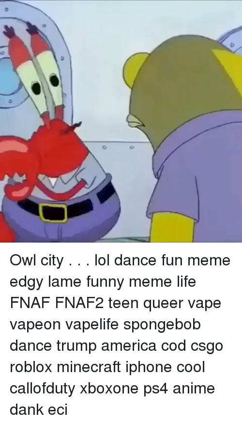 Spongebob Dance: 0  o Owl city . . . lol dance fun meme edgy lame funny meme life FNAF FNAF2 teen queer vape vapeon vapelife spongebob dance trump america cod csgo roblox minecraft iphone cool callofduty xboxone ps4 anime dank eci