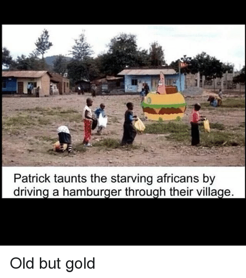 Driving, Memes, and Old: 0  Patrick taunts the starving africans by  driving a hamburger through their village Old but gold
