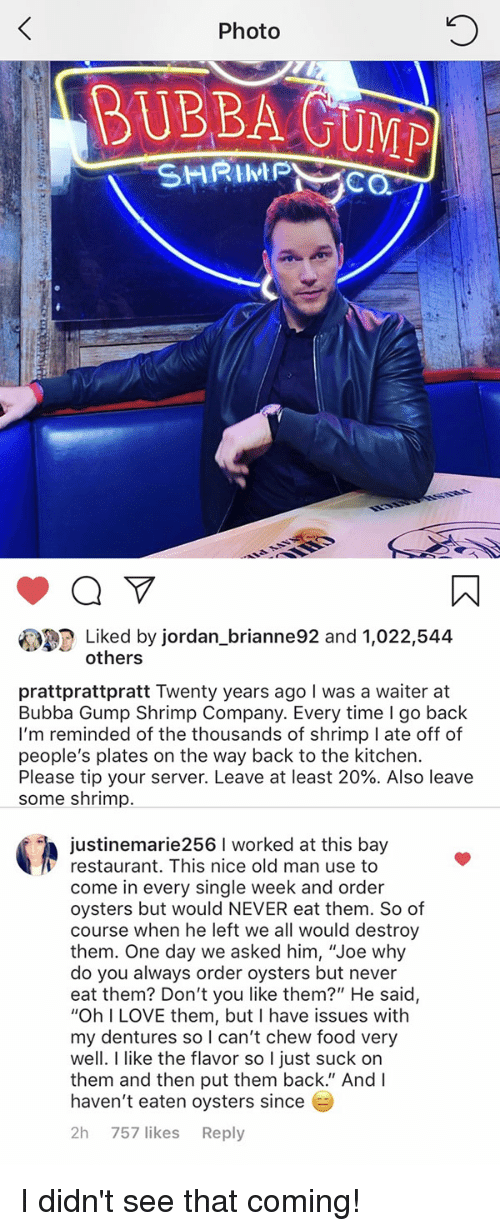"""Bubba: 0  Photo  BUBBA GUMP  SHRIPC  Liked by jordan_brianne92 and 1,022,544  others  prattprattpratt Twenty years ago I was a waiter at  Bubba Gump Shrimp Company. Every time I go back  I'm reminded of the thousands of shrimp I ate off of  people's plates on the way back to the kitchen.  Please tip your server. Leave at least 20%. Also leave  some shrimp.  justinemarie256 I worked at this bay  Γ restaurant. This nice old man use to  come in every single week and order  oysters but would NEVER eat them. So of  course when he left we all would destroy  them. One day we asked him, """"Joe why  do you always order oysters but never  eat them? Don't you like them?"""" He said,  """"Oh I LOVE them, but I have issues with  my dentures so can't chew food very  well. I like the flavor so I just suck on  them and then put them back."""" And I  haven't eaten oysters since  2h 757 likes Reply I didn't see that coming!"""