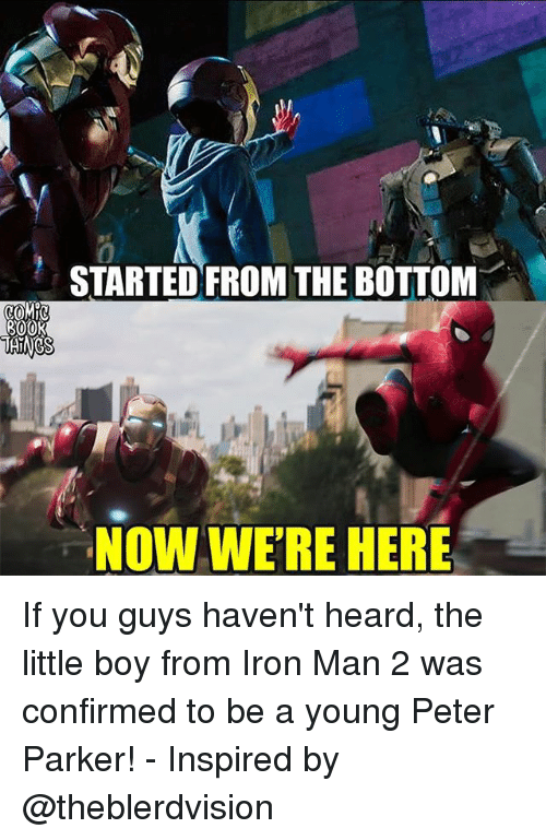 Started From The Bottom Now Were Here: 0  STARTED FROM THE BOTTOM  NOW WE'RE HERE If you guys haven't heard, the little boy from Iron Man 2 was confirmed to be a young Peter Parker! - Inspired by @theblerdvision