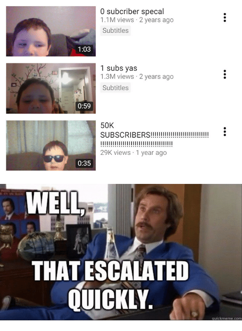 Quickmeme Com: 0 subcriber specal  1.1M views 2 years ago  Subtitles  1:03  1 subs yas  1.3M views 2 years ago  Subtitles  0:59  50K  SUBSCRIBERS!!i  I1  29K views 1 year ago  0:35  WELL  THAT ESCALATED  QUICKLY.  quickmeme.com