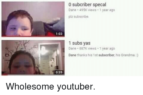 Grandma, Wholesome, and Youtuber: 0 subcriber specal  Dane 495K iews 1 year ago  piz subscribe  1:03  1 subs yas  Dane 887K views 1 year ago  Dane thanks his 1st subscriber, his Grandma )  0:59 Wholesome youtuber.