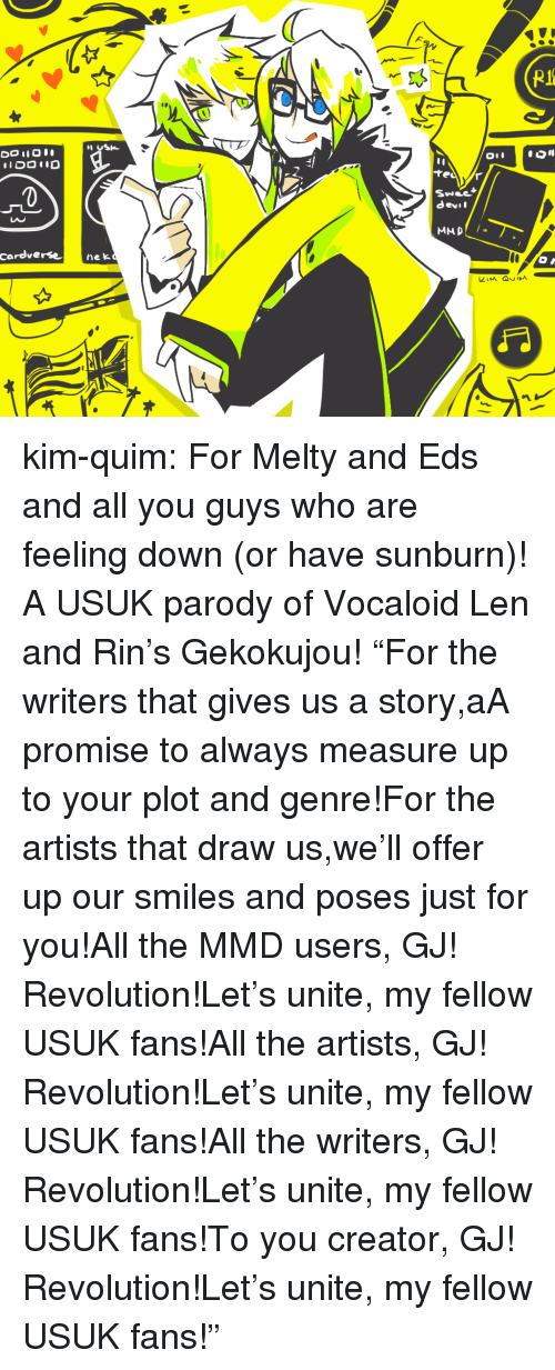 """eds: 0  Swee  devil  LAC  cardverse nek kim-quim:  For Melty and Eds and all you guys who are feeling down (or have sunburn)! A USUK parody of Vocaloid Len and Rin's Gekokujou! """"For the writers that gives us a story,aA promise to always measure up to your plot and genre!For the artists that draw us,we'll offer up our smiles and poses just for you!All the MMD users, GJ! Revolution!Let's unite, my fellow USUK fans!All the artists, GJ! Revolution!Let's unite, my fellow USUK fans!All the writers, GJ! Revolution!Let's unite, my fellow USUK fans!To you creator, GJ! Revolution!Let's unite, my fellow USUK fans!"""""""