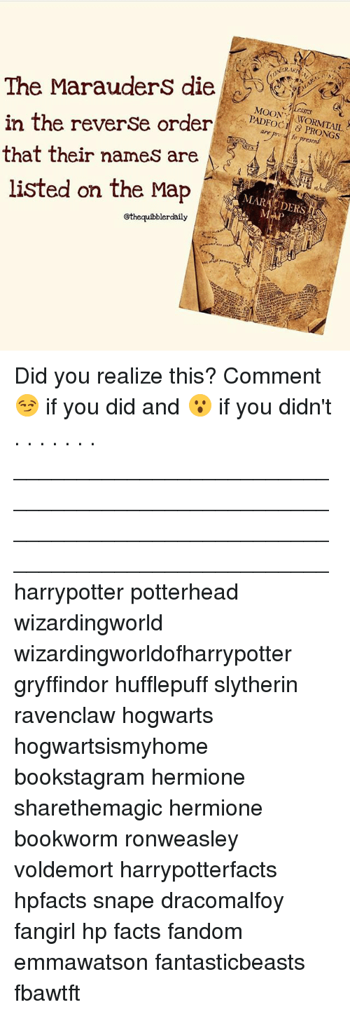slytherins: 0%  The MarauderS die  in the reverSe order  that their names are  listed on the Map  The Marauders dieE  MOON  8 PRONGS  fo present  @thequibblerdaily Did you realize this? Comment 😏 if you did and 😮 if you didn't . . . . . . . __________________________________________________ __________________________________________________ harrypotter potterhead wizardingworld wizardingworldofharrypotter gryffindor hufflepuff slytherin ravenclaw hogwarts hogwartsismyhome bookstagram hermione sharethemagic hermione bookworm ronweasley voldemort harrypotterfacts hpfacts snape dracomalfoy fangirl hp facts fandom emmawatson fantasticbeasts fbawtft