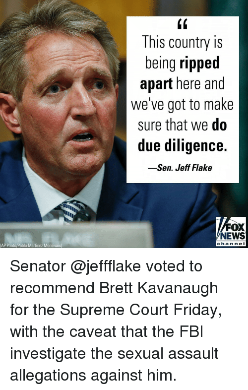 Fbi, Friday, and Memes: (0  This country is  being ripped  apart here and  we've got to make  sure that we do  due diligence.  -Sen. Jeff Flake  FOX  NEWS  chan ne l  (AP Photo/Pablo Martinez Monsivais) Senator @jeffflake voted to recommend Brett Kavanaugh for the Supreme Court Friday, with the caveat that the FBI investigate the sexual assault allegations against him.