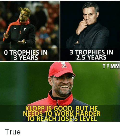 Klopp: 0 TROPHIES IN  3 YEARS  3 TROPHIES IN  2.5 YEARS  T MM  KLOPP IS GOOD, BUT HE  NEEDS TO WORK HARDER  TO REACH JOSE'S LEVEL True