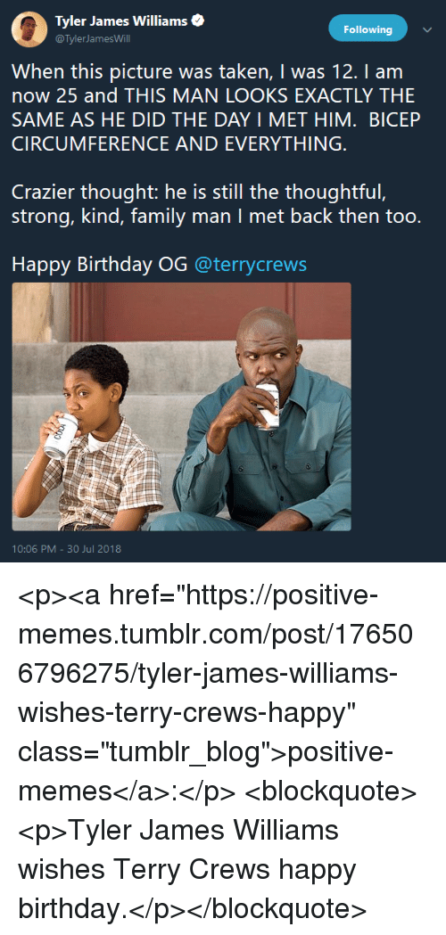 """Birthday, Family, and Memes: 0 Tyler James Williams.  Following  @TylerJamesWill  When this picture was taken, I was 12. I am  now 25 and THIS MAN LOOKS EXACTLY THE  SAME AS HE DID THE DAY I MET HIM. BICEP  CIRCUMFERENCE AND EVERYTHING  Crazier thought: he is still the thoughtful,  strong, kind, family man I met back then too.  Happy Birthday OG @terrycrews  10:06 PM-30 Jul 2018 <p><a href=""""https://positive-memes.tumblr.com/post/176506796275/tyler-james-williams-wishes-terry-crews-happy"""" class=""""tumblr_blog"""">positive-memes</a>:</p> <blockquote><p>Tyler James Williams wishes Terry Crews happy birthday.</p></blockquote>"""