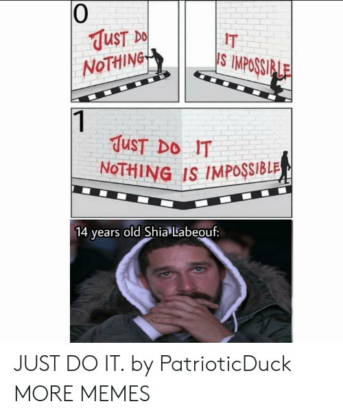 shia: 0  UST  NoTHiNG  IT  S IMPOSSI  TuST DO IT  NoTHING IS IMPOSSIBLR  ears old Shia Labeouf: JUST DO IT. by PatrioticDuck MORE MEMES