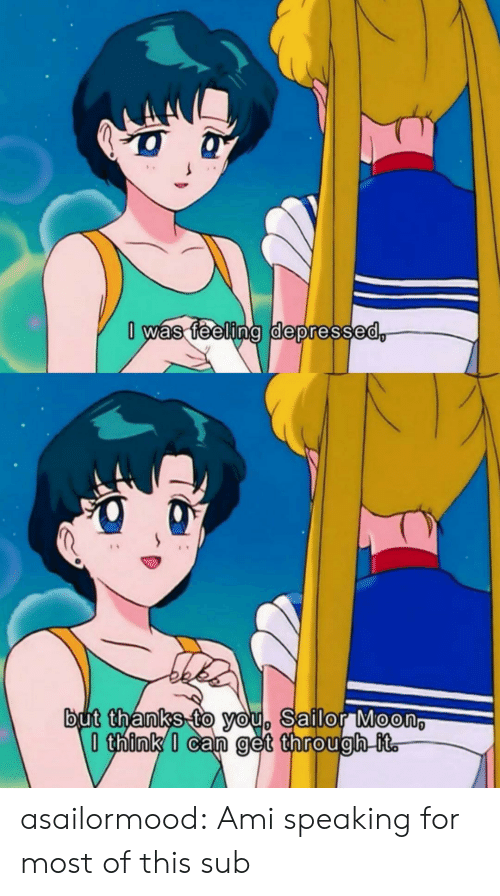 Sailor: 0 was feeling depressed,  but thanks to you, Sailor Moon  think I can get through it. asailormood:  Ami speaking for most of this sub