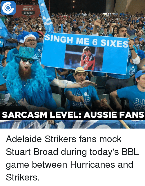 Hurrican: 0  WEST  END  M  SINGH ME 6 SIXES  SARCASM LEVEL: AUSSIE FANS Adelaide Strikers fans mock Stuart Broad during today's BBL game between Hurricanes and Strikers.