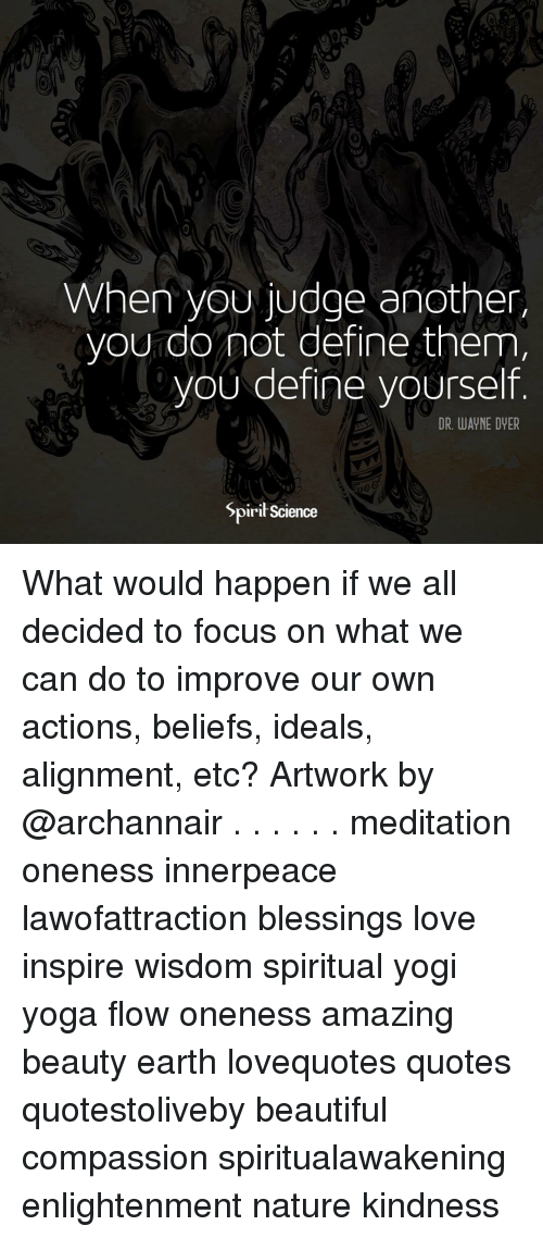 Beautiful, Love, and Memes: 0  When youudge another,  you do not define them  vou define vourself  DR. WAYNE DYER  SpiriłScience What would happen if we all decided to focus on what we can do to improve our own actions, beliefs, ideals, alignment, etc? Artwork by @archannair . . . . . . meditation oneness innerpeace lawofattraction blessings love inspire wisdom spiritual yogi yoga flow oneness amazing beauty earth lovequotes quotes quotestoliveby beautiful compassion spiritualawakening enlightenment nature kindness