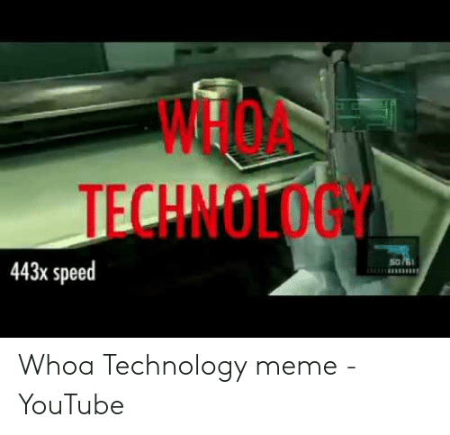 Technology Meme: 0  WHOA  TECHNOLOGY  443x speed Whoa Technology meme - YouTube