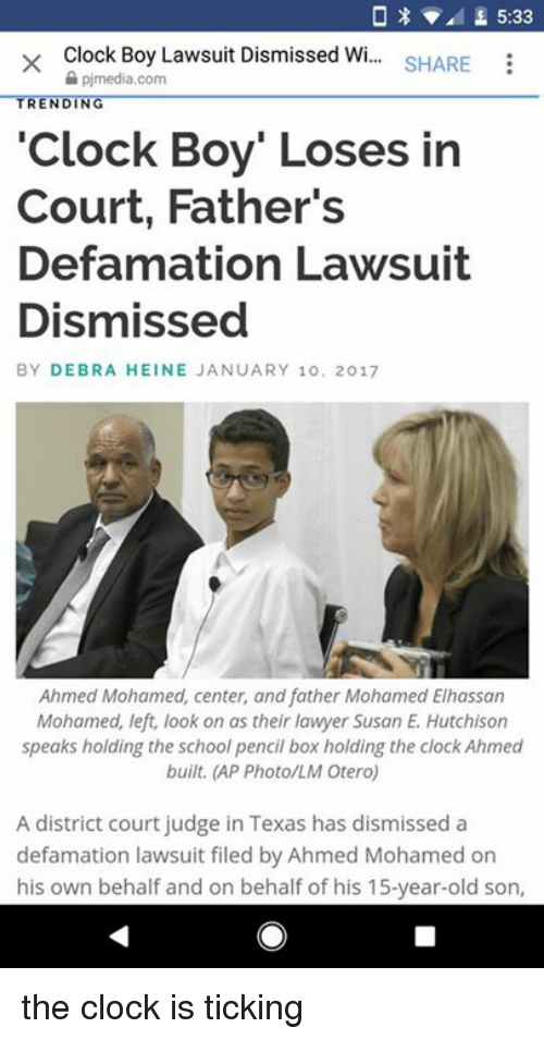"Ahmed Mohamed, Clock, and Lawyer: 0 x L 5:33  x Clock Boy Lawsuit Dismissed W  SHARE  pimedia.com  TRENDING  ""Clock Boy"" Loses in  Court, Father's  Defamation Lawsuit  Dismissed  BY DEBRA HEINE JANUARY 10. 2017  Ahmed Mohamed, center, and father Mohamed Elhassan  Mohamed, left, look on as their lawyer Susan E. Hutchison  speaks holding the school pencil box holding the clock Ahmed  built. (AP Photo/LM Otero)  A district court judge in Texas has dismissed a  defamation lawsuit filed by Ahmed Mohamed on  his own behalf and on behalf of his 15-year-old son the clock is ticking"