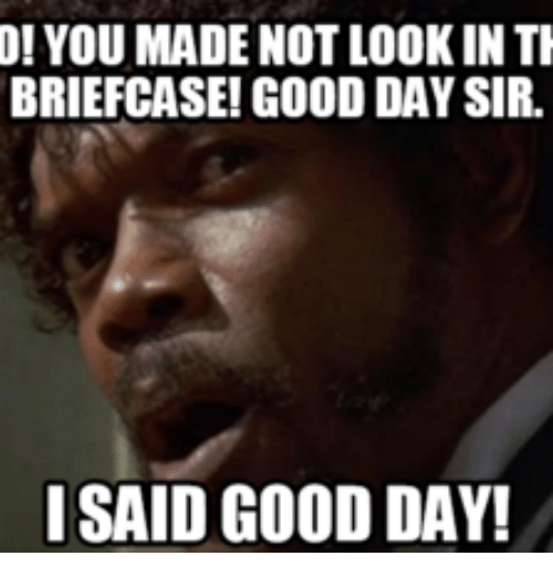 I Said Good Day Meme: 0! YOU MADE NOT LOOKIN TI  BRIEFCASE! GOOD DAYSIR.  I SAID GOOD DAY!