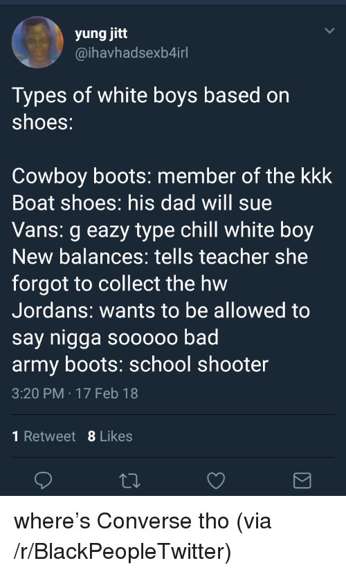 Bad, Blackpeopletwitter, and Chill: (0  yung jitt  @ihavhadsexb4irl  Types of white boys based on  shoes:  Cowboy boots: member of the kkk  Boat shoes: his dad will sue  Vans: g eazy type chill white boy  New balances: tells teacher she  forgot to collect the hw  Jordans: wants to be allowed to  say nigga sooooo bad  army boots. school shooter  3:20 PM -17 Feb 18  1 Retweet 8 Likes <p>where's Converse tho (via /r/BlackPeopleTwitter)</p>