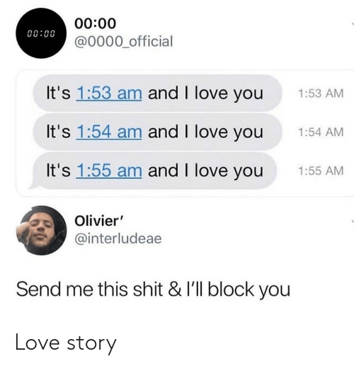 love story: 00:00  @0000 official  00:00  It's 1:53 am and I love you  1:53 AM  It's 1:54 am and I love you  1:54 AM  It's 1:55 am and I love you  1:55 AM  Olivier'  @interludeae  Send me this shit & I'll block you Love story