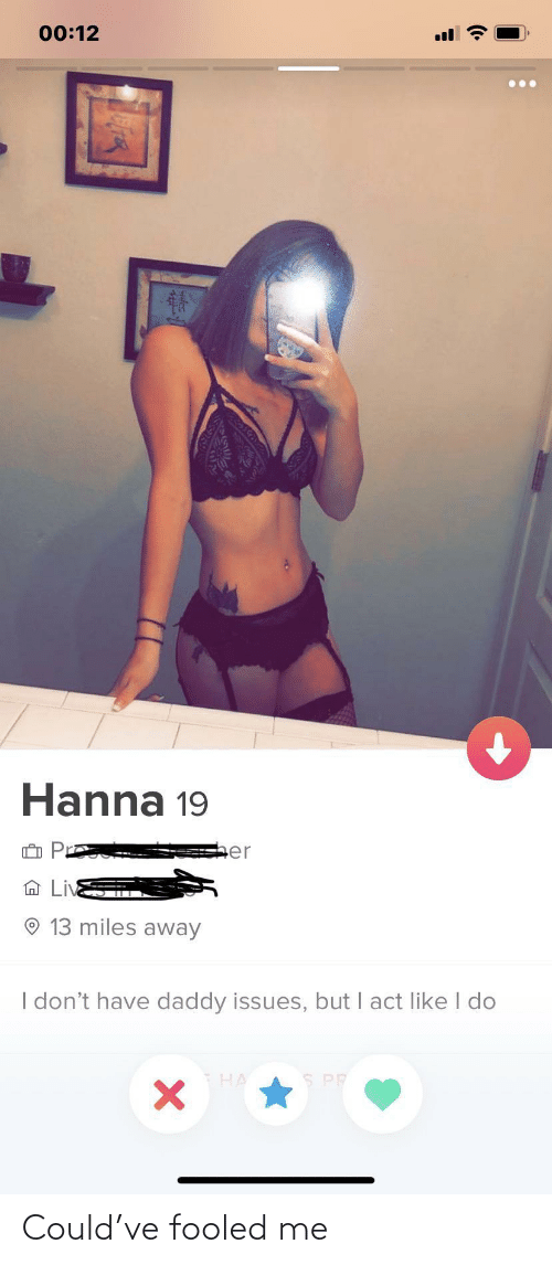 hanna: 00:12  Hanna 19  sher  13 miles away  I don't have daddy issues, but I act like I do  S PP Could've fooled me