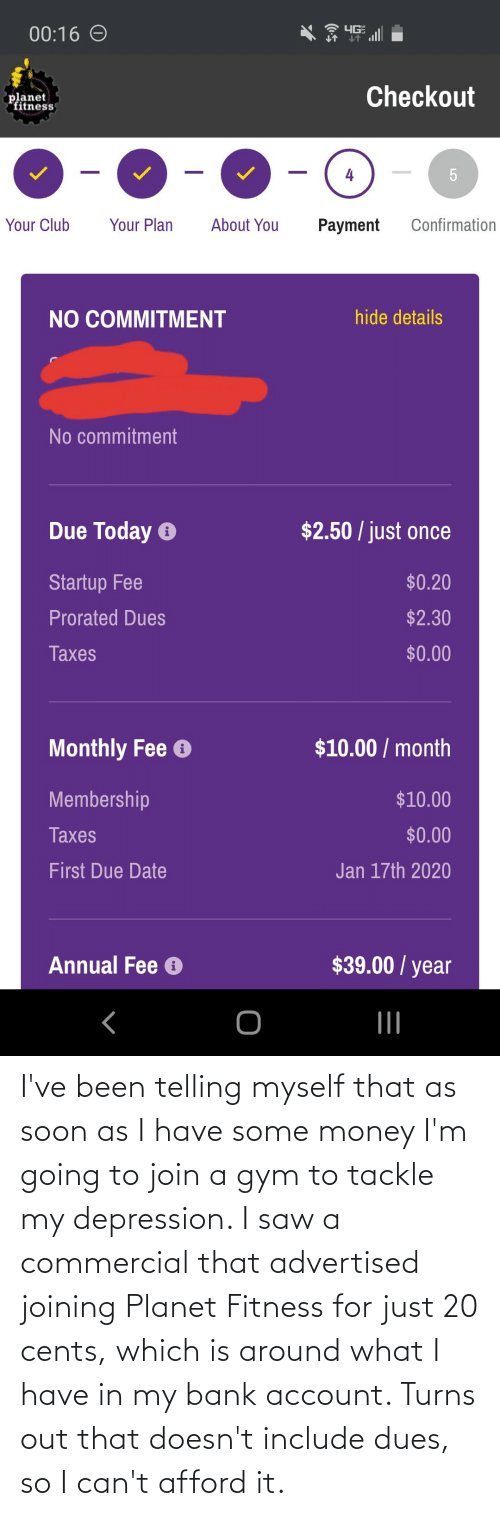 due date: 00:16 O  4GE  Checkout  planet  fitness  Your Club  Your Plan  About You  Confirmation  Payment  hide details  NO COMMITMENT  No commitment  $2.50 / just once  Due Today O  $0.20  Startup Fee  $2.30  Prorated Dues  $0.00  Taxes  $10.00 / month  Monthly Fee e  Membership  $10.00  $0.00  Taxes  Jan 17th 2020  First Due Date  $39.00 / year  Annual Fee O I've been telling myself that as soon as I have some money I'm going to join a gym to tackle my depression. I saw a commercial that advertised joining Planet Fitness for just 20 cents, which is around what I have in my bank account. Turns out that doesn't include dues, so I can't afford it.
