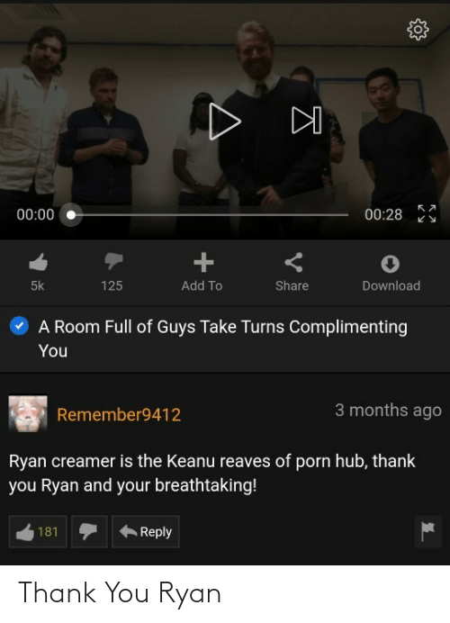 download: 00:28  00:00  125  5k  Add To  Share  Download  A Room Full of Guys Take Turns Complimenting  You  3 months ago  Remember9412  Ryan creamer is the Keanu reaves of porn hub, thank  you Ryan and your breathtaking!  181  Reply Thank You Ryan