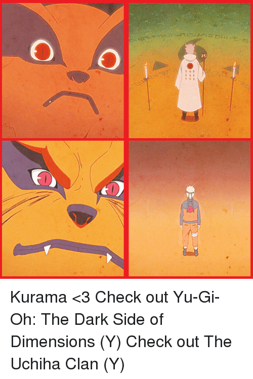 memes: 00 Kurama <3 Check out Yu-Gi-Oh: The Dark Side of Dimensions (Y) Check out The Uchiha Clan (Y)