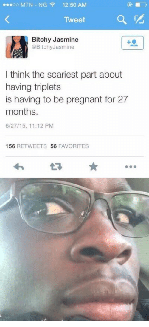Bitchy: 00 MTN-NG  12:50 AM  Tweet  Bitchy Jasmine  @BitchyJasmine  I think the scariest part about  having triplets  is having to be pregnant for 27  months.  6/27/15, 11:12 PM  156 RETWEETS 56 FAVORITES