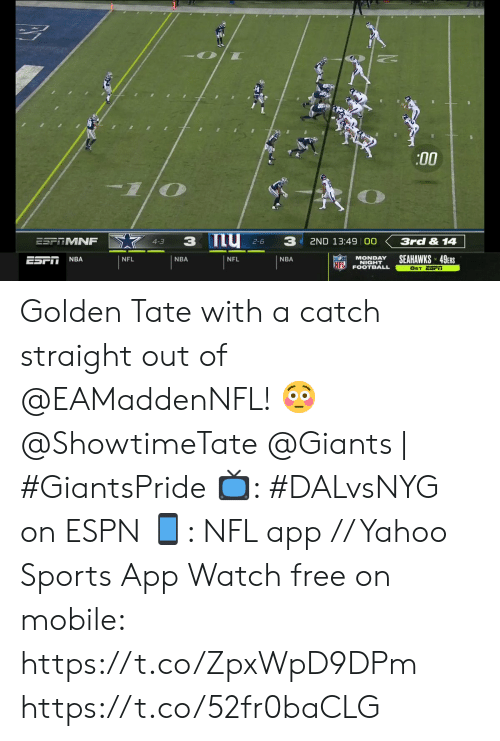 Golden: :00  my 2-6  3  3  ESPTMNF  3rd & 14  2ND 13:49 00  4-3  SEAHAWKS 49ERS  MONDAY  NIGHT  FOOTBALL  NBA  ESFI  NFL  NBA  NFL  NBA  NFL  8ET ESFI Golden Tate with a catch straight out of @EAMaddenNFL! 😳  @ShowtimeTate  @Giants | #GiantsPride   📺: #DALvsNYG on ESPN 📱: NFL app // Yahoo Sports App Watch free on mobile: https://t.co/ZpxWpD9DPm https://t.co/52fr0baCLG