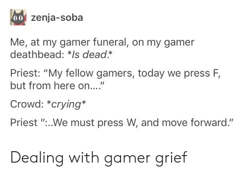 "Crying, Today, and Grief: 00 zenja-soba  Me, at my gamer funeral, on my gamer  deathbead: *Is dead*  Priest: ""My fellow gamers, today we press F,  but from here on....""  Crowd: *crying*  Priest ""...We must press W, and move forward."" Dealing with gamer grief"