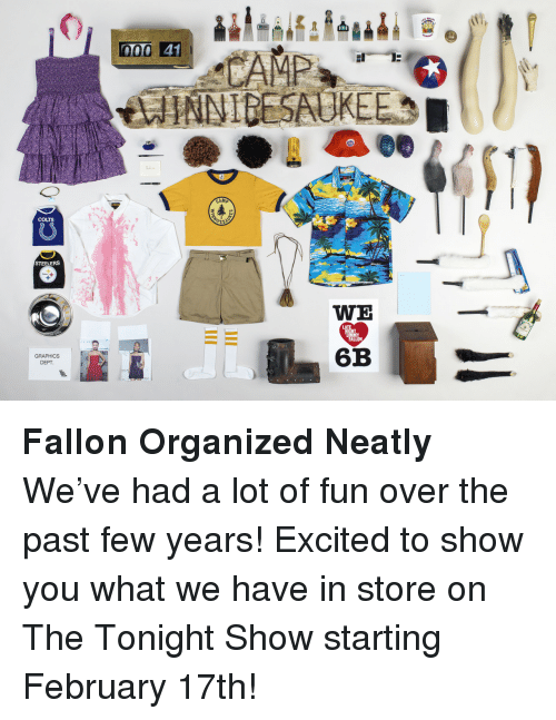 Steelers: 000 41  CAMP  GAME  COLTS  STEELERS  WE  HT  GRAPHICS  DEPT  6B <p><strong>Fallon Organized Neatly</strong></p> <p>We&rsquo;ve had a lot of fun over the past few years! Excited to show you what we have in store on The Tonight Show starting February 17th!</p>