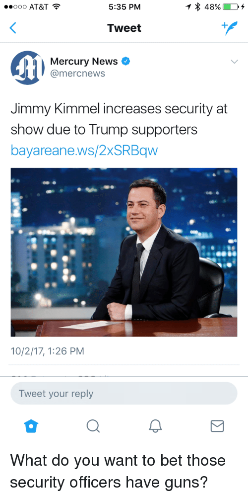 Jimmy Kimmel: 000 AT&T  5:35 PM  Tweet  Mercury News  @mercnews  Jimmy Kimmel increases security at  show due to Trump supporters  bayareane.ws/2xSRBqw  10/2/17, 1:26 PM  Tweet your reply <p>What do you want to bet those security officers have guns?</p>