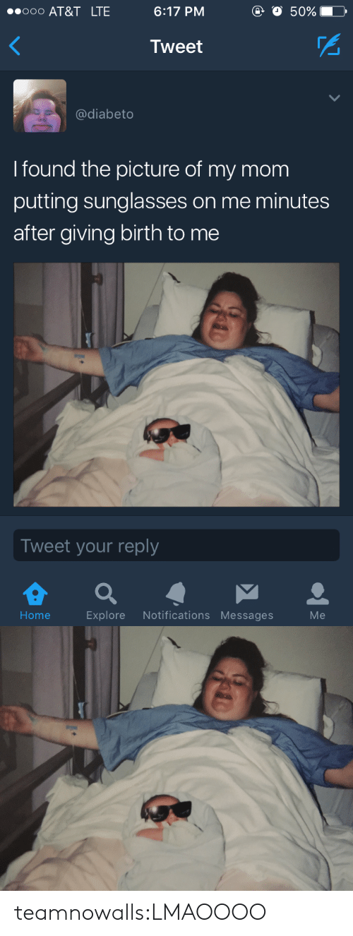 giving birth: 000 AT&T LTE  6:17 PM  o 50%  Tweet  @diabeto  I found the picture of my mom  putting sunglasses on me minutes  after giving birth to me  Tweet your reply  Home  Explore Notifications Messages  Me teamnowalls:LMAOOOO